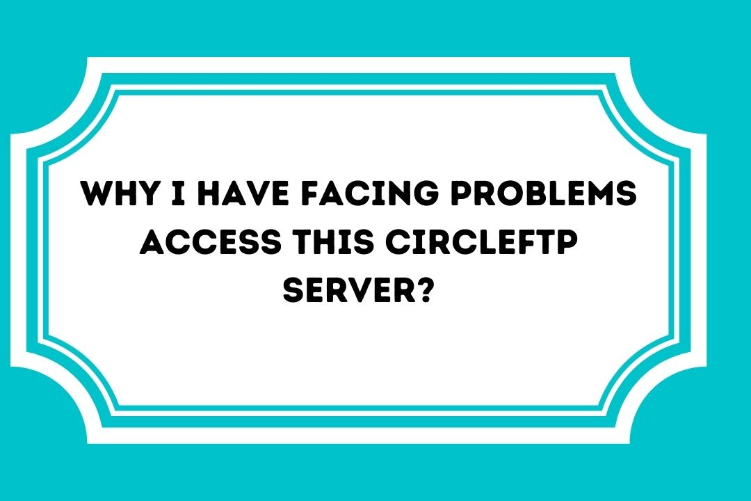 Why I have facing Problems Access this Circleftp Server