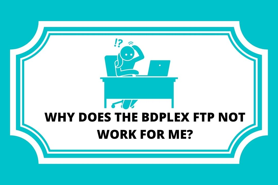 WHY DOES THE BDPLEX FTP NOT WORK FOR ME